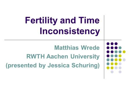 Fertility and Time Inconsistency Matthias Wrede RWTH Aachen University (presented by Jessica Schuring)
