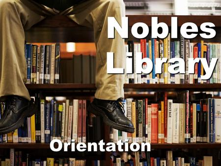 Nobles Library Orientation. A few rules for the library before we begin…  No Food or Drink in the library  No surfing the web – the computers are only.