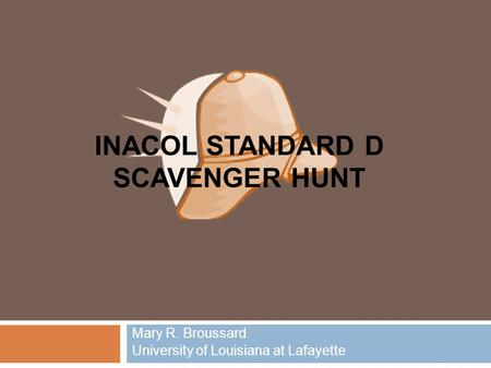 INACOL STANDARD D SCAVENGER HUNT Mary R. Broussard University of Louisiana at Lafayette.