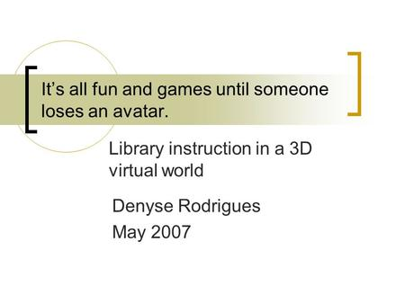 It's all fun and games until someone loses an avatar. Library instruction in a 3D virtual world Denyse Rodrigues May 2007.