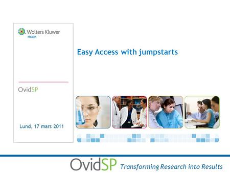 Easy Access with jumpstarts Transforming Research into Results Lund, 17 mars 2011.