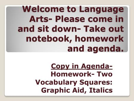 Welcome to Language Arts- Please come in and sit down- Take out notebook, homework and agenda. Copy in Agenda- Homework- Two Vocabulary Squares: Graphic.