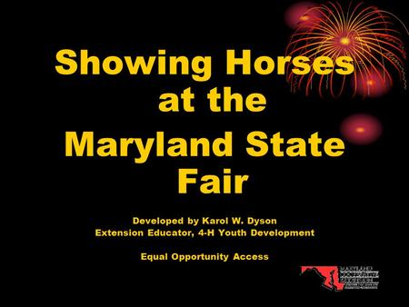 Showing Horses at the Maryland State Fair Developed by Karol W. Dyson Extension Educator, 4-H Youth Development Equal Opportunity Access.