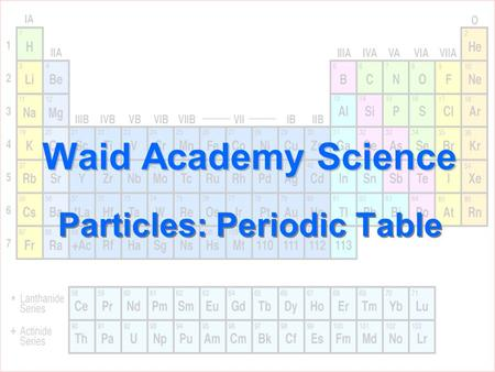 Waid Academy Science Particles: Periodic Table. The periodic table lists… 1.Atoms 2.Elements 3.Mixtures 4.Compounds 10.