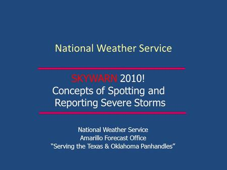 "National Weather Service Amarillo Forecast Office ""Serving the Texas & Oklahoma Panhandles"" SKYWARN 2010! Concepts of Spotting and Reporting Severe Storms."