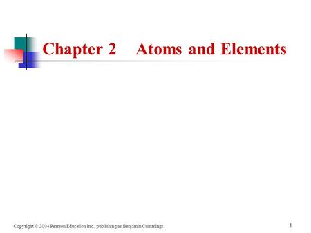 Copyright © 2004 Pearson Education Inc., publishing as Benjamin Cummings. 1 Chapter 2Atoms and Elements.