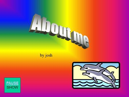 by josh PAUSE SHOW Hi, this is me josh I'm 14 years old and I've got 2 sisters PAUSE SHOW.