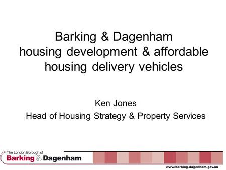 Barking & Dagenham housing development & affordable housing delivery vehicles Ken Jones Head of Housing Strategy & Property Services.