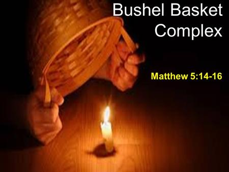 Bushel Basket Complex Matthew 5:14-16. The Children's Song This little light of mine, I'm gonna let it shine 2 nd verse – Hide it under a bushel? NO!!
