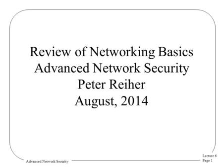 Lecture 6 Page 1 Advanced Network Security Review of Networking Basics Advanced Network Security Peter Reiher August, 2014.