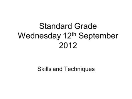 Skills and Techniques Standard Grade Wednesday 12 th September 2012.