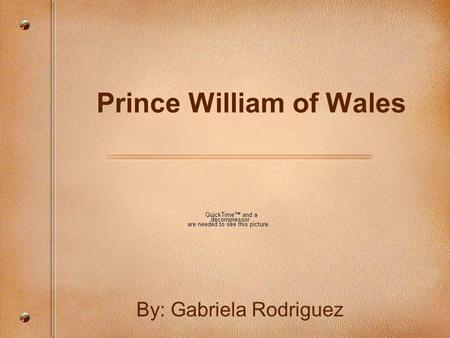 Prince William of Wales By: Gabriela Rodriguez. Early Childhood Full Name: William Arthur Philip Louis Prince William was born at St. Mary's Hospital.