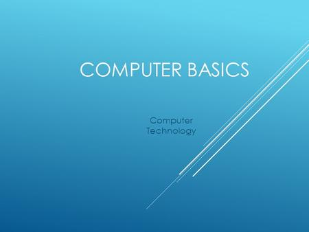 COMPUTER BASICS Computer Technology. WHAT IS A COMPUTER?  Electronic  Accepts data and instructions  Manipulates, processes, and displays the information.