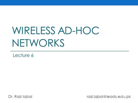 WIRELESS AD-HOC NETWORKS Dr. Razi Iqbal Lecture 6.