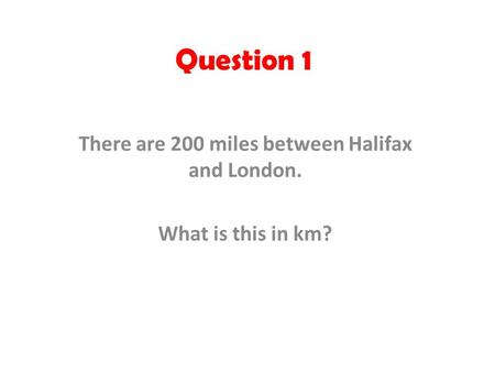 Question 1 There are 200 miles between Halifax and London. What is this in km?