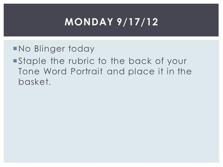  No Blinger today  Staple the rubric to the back of your Tone Word Portrait and place it in the basket. MONDAY 9/17/12.