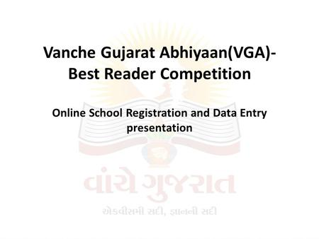 Vanche Gujarat Abhiyaan(VGA)- Best Reader Competition Online School Registration and Data Entry presentation.