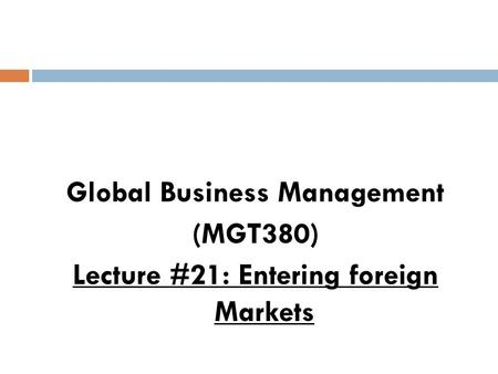 Global Business Management (MGT380) Lecture #21: Entering foreign Markets.