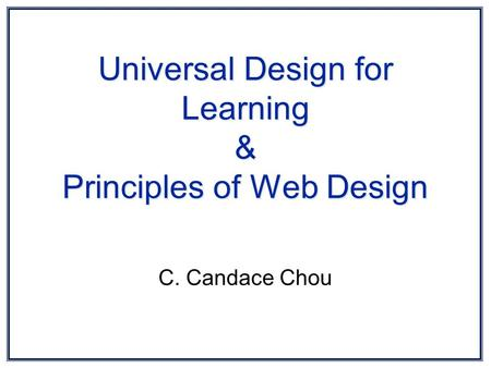 Universal Design for Learning & Principles of Web Design C. Candace Chou.
