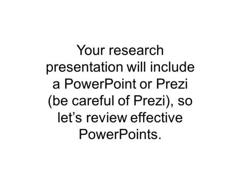 Effective Use of PowerPoint English IV Your research presentation will include a PowerPoint or Prezi (be careful of Prezi), so let's review effective PowerPoints.