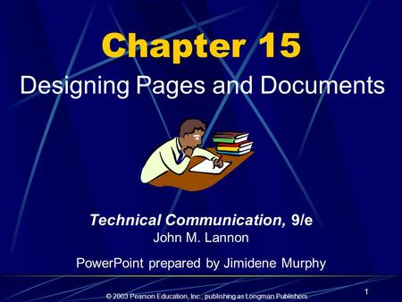 © 2003 Pearson Education, Inc., publishing as Longman Publishers. 1 Chapter 15 Designing Pages and Documents Technical Communication, 9/e John M. Lannon.