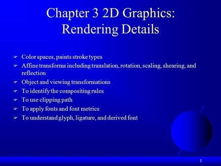 1 Chapter 3 2D Graphics: Rendering Details  Color spaces, paints stroke types  Affine transforms including translation, rotation, scaling, shearing,