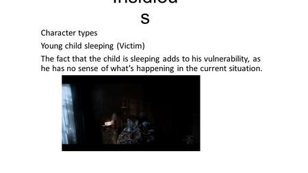 Insidiou s Character types Young child sleeping (Victim) The fact that the child is sleeping adds to his vulnerability, as he has no sense of what's happening.