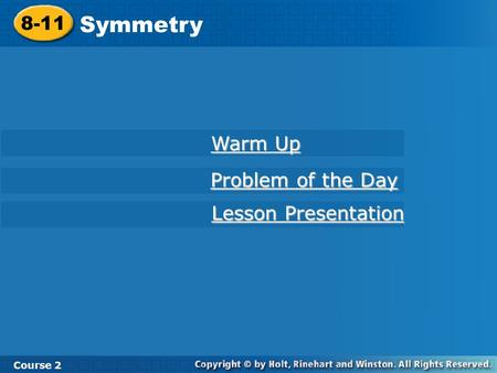 8-11 Symmetry Course 2 Warm Up Warm Up Problem of the Day Problem of the Day Lesson Presentation Lesson Presentation.