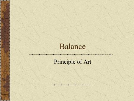Balance Principle of Art. Balance Balance adds interest to art. Balance, in a work of art, can be: Symmetrical Asymmetrical Radial distribution of weight.