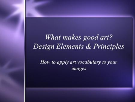 What makes good art? Design Elements & Principles How to apply art vocabulary to your images.