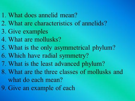 1.What does annelid mean? 2.What are characteristics of annelids? 3.Give examples 4.What are mollusks? 5.What is the only asymmetrical phylum? 6.Which.