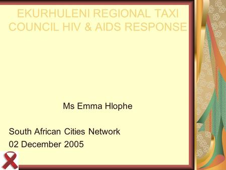 EKURHULENI REGIONAL TAXI COUNCIL HIV & AIDS RESPONSE Ms Emma Hlophe South African Cities Network 02 December 2005.
