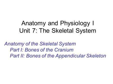 Anatomy and Physiology I Unit 7: The Skeletal System Anatomy of the Skeletal System Part I: Bones of the Cranium Part II: Bones of the Appendicular Skeleton.
