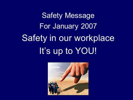 Safety Message For January 2007 Safety in our workplace It's up to YOU!