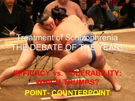 Treatment of Schizophrenia THE DEBATE OF THE YEAR! EFFICACY vs. TOLERABILITY: WHICH TRUMPS? POINT- COUNTERPOINT.