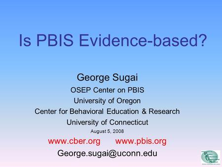 Is PBIS Evidence-based? George Sugai OSEP Center on PBIS University of Oregon Center for Behavioral Education & Research University of Connecticut August.