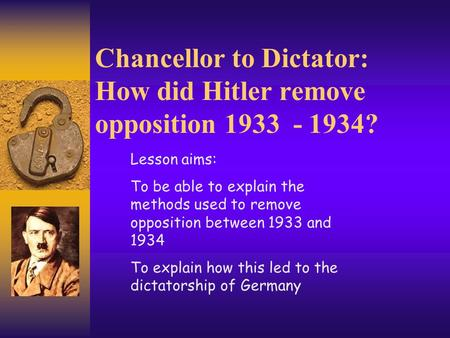 Chancellor to Dictator: How did Hitler remove opposition 1933 - 1934? Lesson aims: To be able to explain the methods used to remove opposition between.