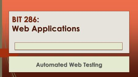 BIT 286: Web Applications Automated Web Testing. Selenium  Selenium Is moving from being Firefox based to being more of a 'normal desktop' program that.
