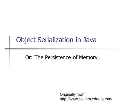 Object Serialization in Java Or: The Persistence of Memory… Originally from: