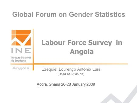 Ezequiel Lourenço António Luís (Head of Division) Accra, Ghana 26-28 January 2009 Labour Force Survey in Angola Global Forum on Gender Statistics.