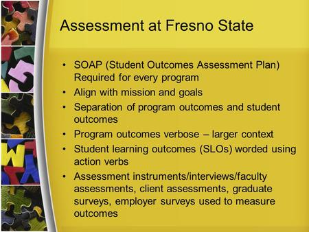 Assessment at Fresno State SOAP (Student Outcomes Assessment Plan) Required for every program Align with mission and goals Separation of program outcomes.