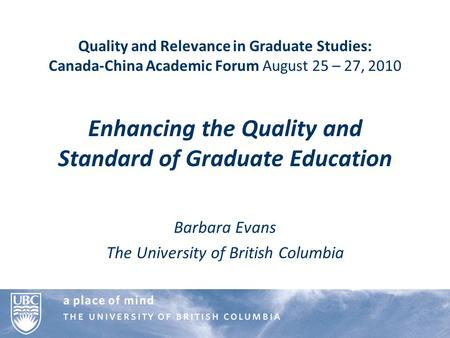 Quality and Relevance in Graduate Studies: Canada-China Academic Forum August 25 – 27, 2010 Enhancing the Quality and Standard of Graduate Education Barbara.