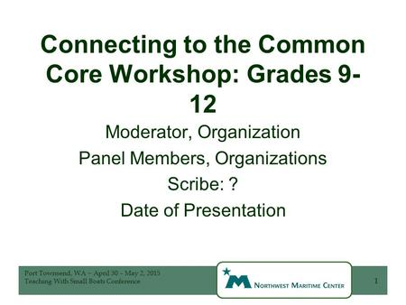 Connecting to the Common Core Workshop: Grades 9- 12 Moderator, Organization Panel Members, Organizations Scribe: ? Date of Presentation 1 Port Townsend,