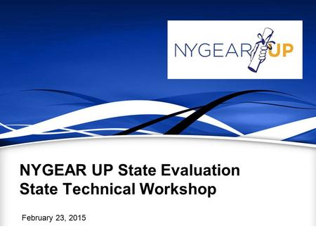 NYGEAR UP State Evaluation State Technical Workshop February 23, 2015.