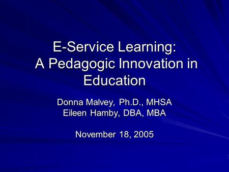 E-Service Learning: A Pedagogic Innovation in Education Donna Malvey, Ph.D., MHSA Eileen Hamby, DBA, MBA November 18, 2005.