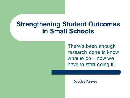 Strengthening Student Outcomes in Small Schools There's been enough research done to know what to do – now we have to start doing it! Douglas Reeves.