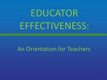 EDUCATOR EFFECTIVENESS: 1 An Orientation for Teachers.