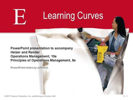 E - 1© 2011 Pearson Education, Inc. publishing as Prentice Hall E E Learning Curves PowerPoint presentation to accompany Heizer and Render Operations Management,