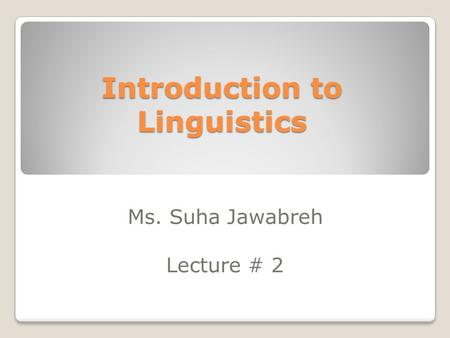 Introduction to Linguistics Ms. Suha Jawabreh Lecture # 2.