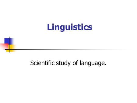 Linguistics Scientific study of language.. Linguistics can be: Theoretical:encompasses a number of sub-fields. Comparative: compares languages and their.